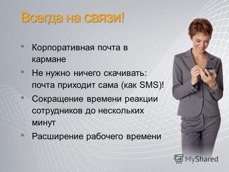 Всегда на связи ! Корпоративная почта в кармане Не нужно ничего скачивать: почта приходит сама (как SMS)! Сокращение времени реакции сотрудников до нескольких минут Расширение рабочего времени