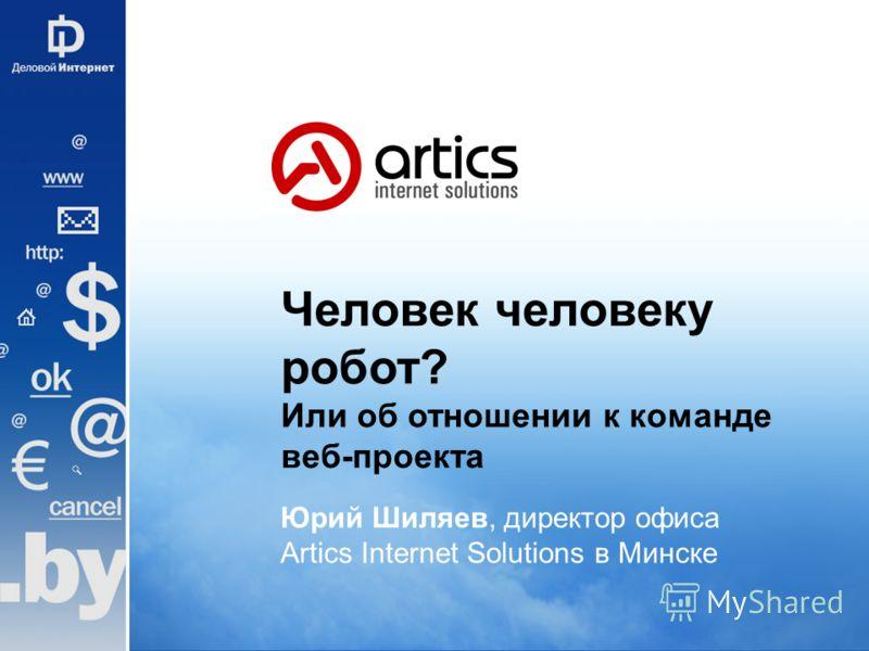 Человек человеку робот? Или об отношении к команде веб-проекта Юрий Шиляев, директор офиса Artics Internet Solutions в Минске