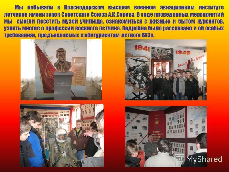 Мы побывали в Краснодарском высшем военном авиационном институте летчиков имени героя Советского Союза А.К.Серова. В ходе проведенных мероприятий мы смогли посетить музей училища, ознакомиться с жизнью и бытом курсантов, узнать многое о профессии вое