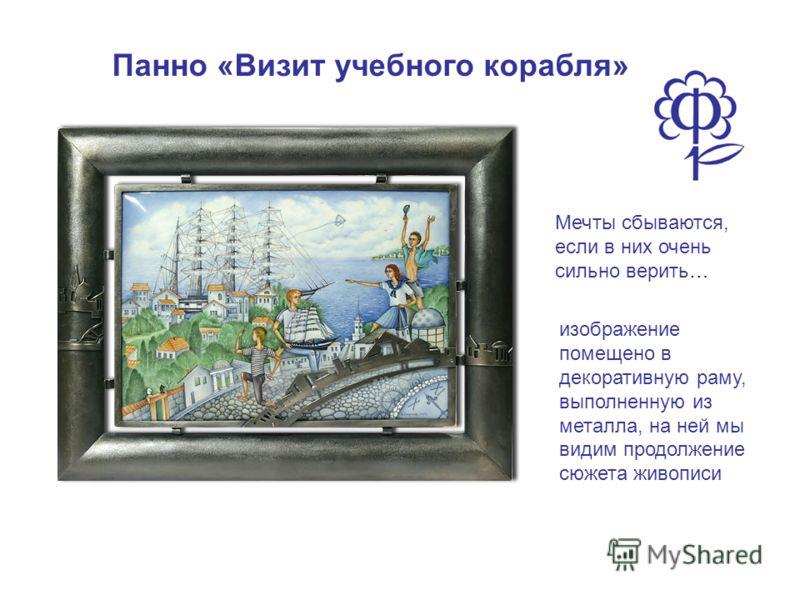 Панно «Визит учебного корабля» Мечты сбываются, если в них очень сильно верить… изображение помещено в декоративную раму, выполненную из металла, на ней мы видим продолжение сюжета живописи