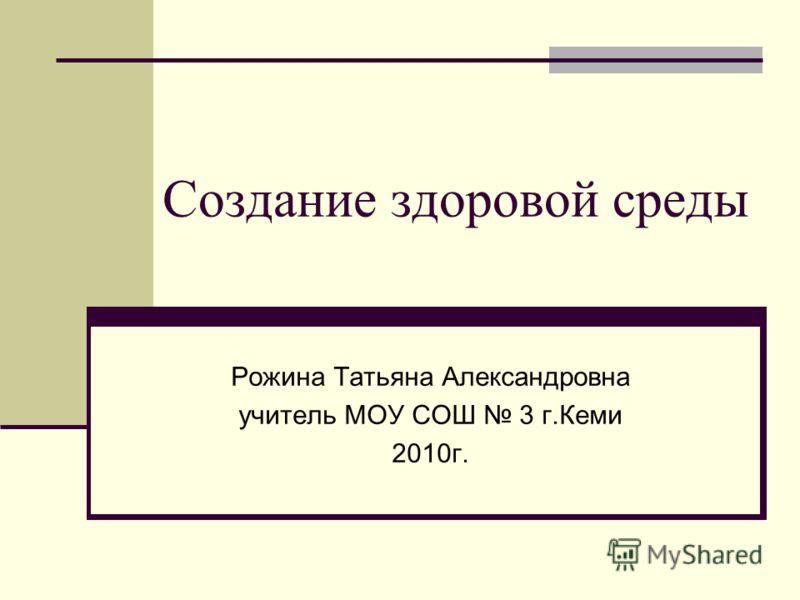 Создание здоровой среды Рожина Татьяна Александровна учитель МОУ СОШ 3 г.Кеми 2010г.