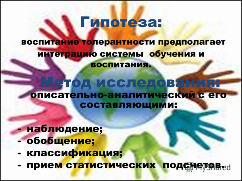 Гипотеза: воспитание толерантности предполагает интеграцию системы обучения и воспитания. Метод исследования: описательно-аналитический с его составляющими: -наблюдение; -обобщение; -классификация; -прием статистических подсчетов.