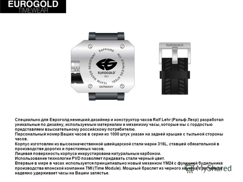 Специально для Евроголд немецкий дизайнер и конструктор часов Ralf Lehr (Ральф Лехр) разработал уникальные по дизайну, используемым материалам и механизму часы, которые мы с гордостью представляем взыскательному российскому потребителю. Персональный