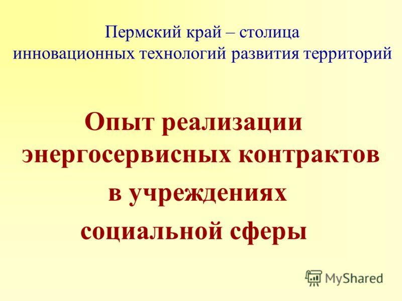 Пермский край – столица инновационных технологий развития территорий Опыт реализации энергосервисных контрактов в учреждениях социальной сферы
