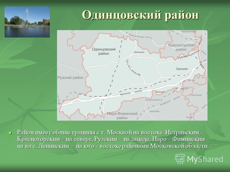 Одинцовский район Район имеет общие границы с г. Москвой на востоке, Истринским, Красногорским – на севере, Рузским – на западе, Наро – Фоминским – на юге, Ленинским – на юго - востоке районами Московской области. Район имеет общие границы с г. Москв