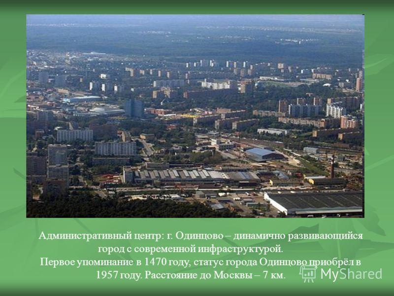 Административный центр: г. Одинцово – динамично развивающийся город с современной инфраструктурой. Первое упоминание в 1470 году, статус города Одинцово приобрёл в 1957 году. Расстояние до Москвы – 7 км.