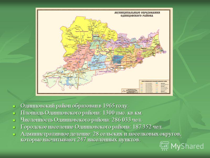Одинцовский район образован в 1965 году. Одинцовский район образован в 1965 году. Площадь Одинцовского района: 1300 тыс. кв.км. Площадь Одинцовского района: 1300 тыс. кв.км. Численность Одинцовского района: 286 033 чел. Численность Одинцовского район