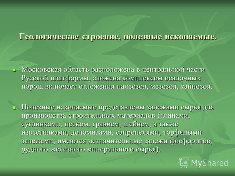 Геологическое строение, полезные ископаемые. Московская область расположена в центральной части Русской платформы, сложена комплексом осадочных пород, включает отложения палеозоя, мезозоя, кайнозоя. Московская область расположена в центральной части