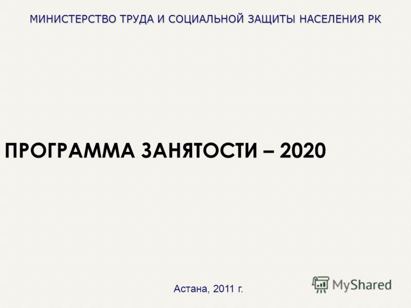 МИНИСТЕРСТВО ТРУДА И СОЦИАЛЬНОЙ ЗАЩИТЫ НАСЕЛЕНИЯ РК ПРОГРАММА ЗАНЯТОСТИ – 2020 Астана, 2011 г.