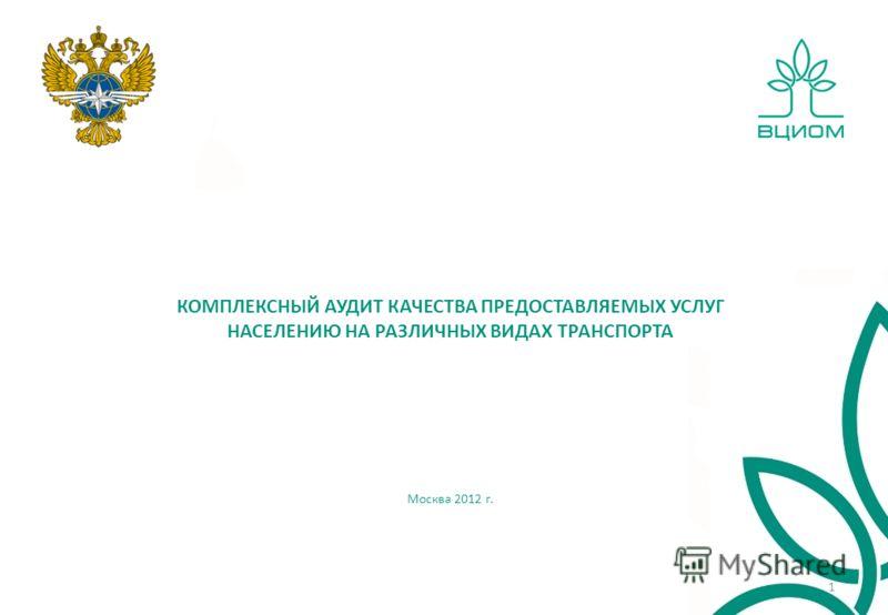 КОМПЛЕКСНЫЙ АУДИТ КАЧЕСТВА ПРЕДОСТАВЛЯЕМЫХ УСЛУГ НАСЕЛЕНИЮ НА РАЗЛИЧНЫХ ВИДАХ ТРАНСПОРТА Москва 2012 г. 1