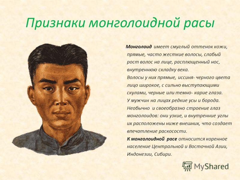 Признаки монголоидной расы Монголоид имеет смуглый оттенок кожи, прямые, часто жесткие волосы, слабый рост волос на лице, расплющенный нос, внутреннюю складку века. Волосы у них прямые, иссиня- черного цвета лицо широкое, с сильно выступающими скулам