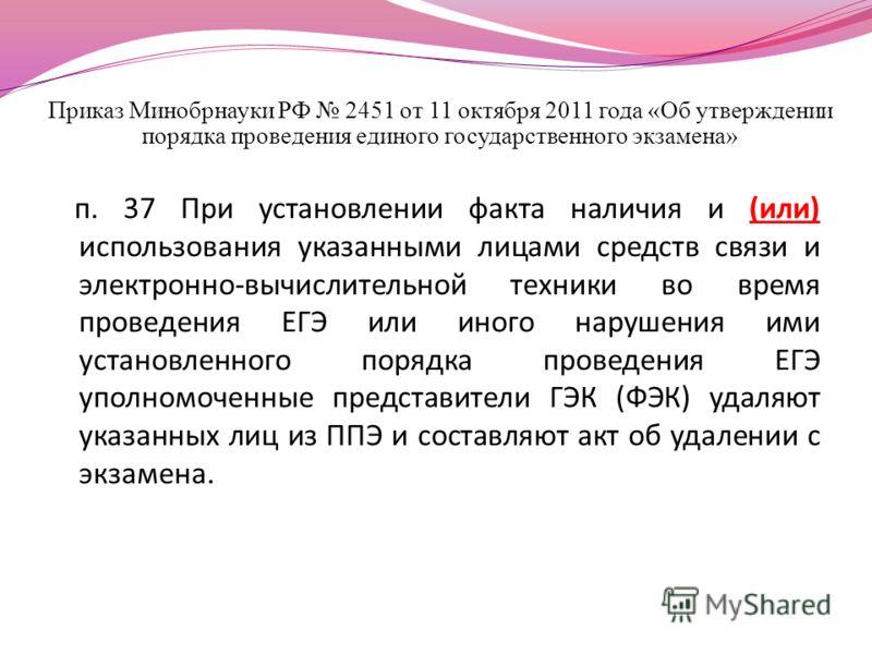 Приказ Минобрнауки РФ 2451 от 11 октября 2011 года «Об утверждении порядка проведения единого государственного экзамена» п. 37 При установлении факта наличия и (или) использования указанными лицами средств связи и электронно-вычислительной техники во