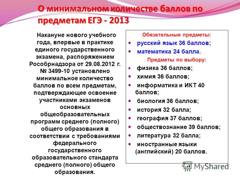 О минимальном количестве баллов по предметам ЕГЭ - 2013 Накануне нового учебного года, впервые в практике единого государственного экзамена, распоряжением Рособрнадзора от 29.08.2012 г. 3499-10 установлено минимальное количество баллов по всем предме