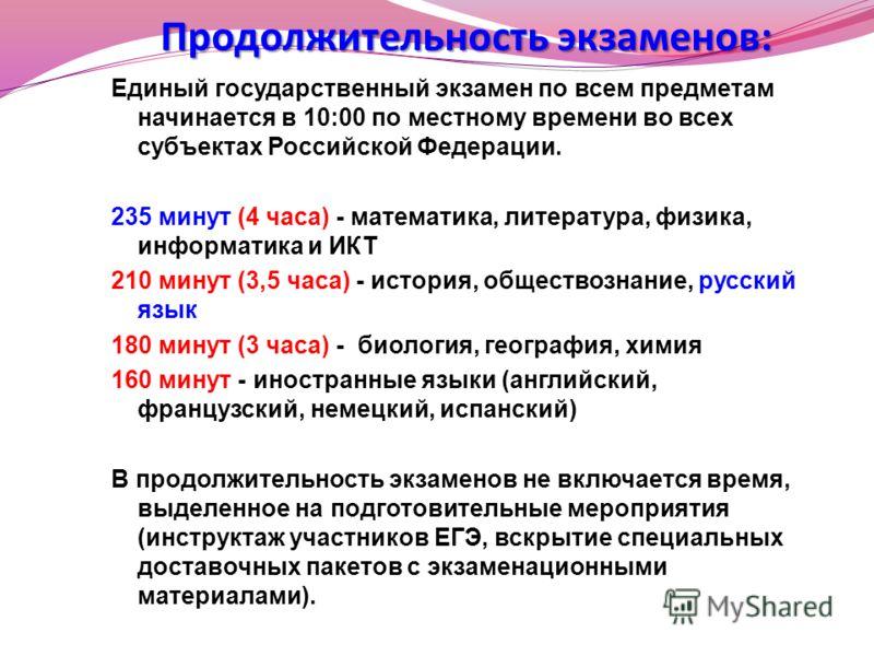 Продолжительность экзаменов: Единый государственный экзамен по всем предметам начинается в 10:00 по местному времени во всех субъектах Российской Федерации. 235 минут (4 часа) - математика, литература, физика, информатика и ИКТ 210 минут (3,5 часа) -