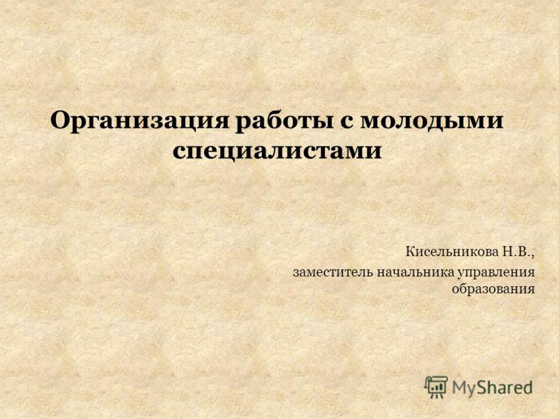 Организация работы с молодыми специалистами Кисельникова Н.В., заместитель начальника управления образования
