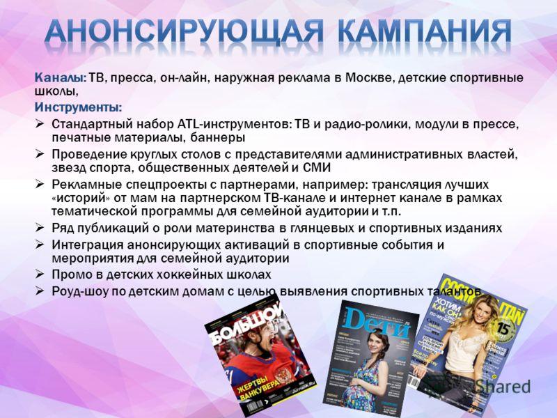 Каналы: ТВ, пресса, он-лайн, наружная реклама в Москве, детские спортивные школы, Инструменты: Стандартный набор ATL-инструментов: ТВ и радио-ролики, модули в прессе, печатные материалы, баннеры Проведение круглых столов с представителями администрат