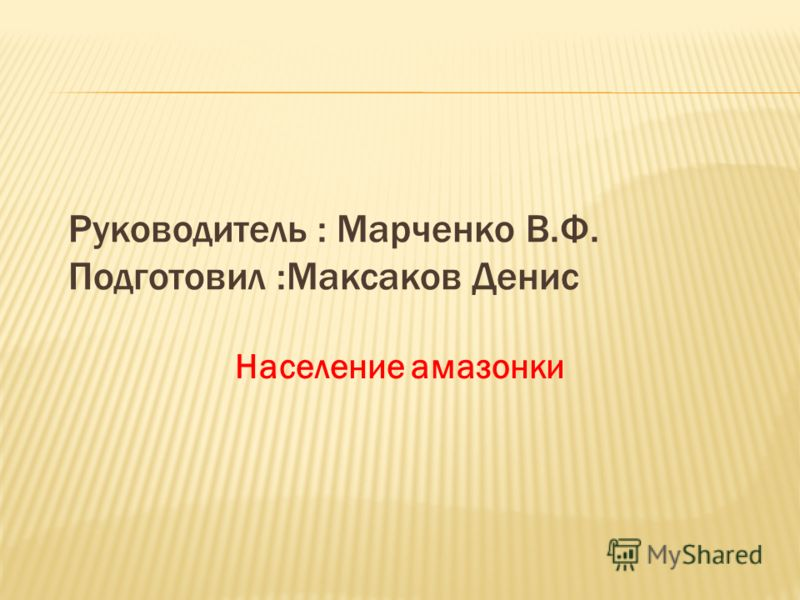 Руководитель : Марченко В.Ф. Подготовил :Максаков Денис Население амазонки