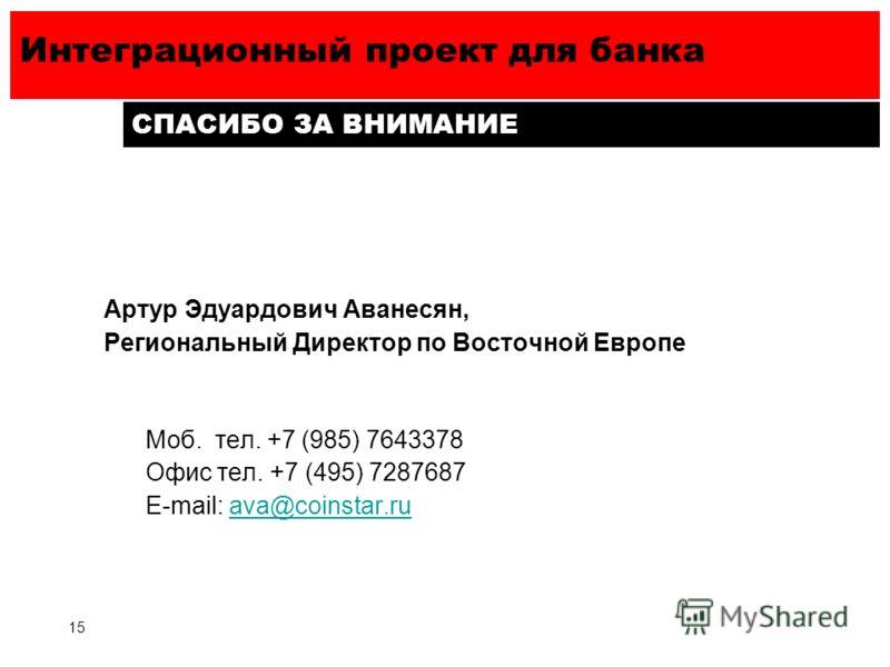 Интеграционный проект для банка 15 СПАСИБО ЗА ВНИМАНИЕ Артур Эдуардович Аванесян, Региональный Директор по Восточной Европе Моб. тел. +7 (985) 7643378 Офис тел. +7 (495) 7287687 E-mail: ava@coinstar.ruava@coinstar.ru