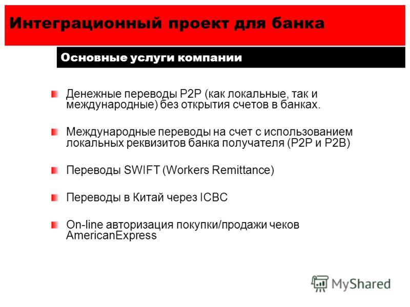 Интеграционный проект для банка Основные услуги компании Денежные переводы Р2Р (как локальные, так и международные) без открытия счетов в банках. Международные переводы на счет с использованием локальных реквизитов банка получателя (P2P и Р2В) Перево