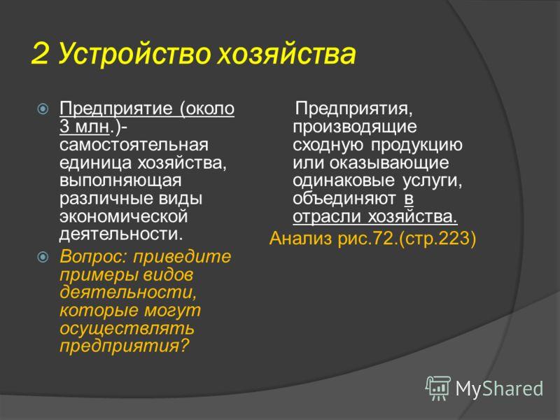 2 Устройство хозяйства Предприятие (около 3 млн.)- самостоятельная единица хозяйства, выполняющая различные виды экономической деятельности. Вопрос: приведите примеры видов деятельности, которые могут осуществлять предприятия? Предприятия, производящ