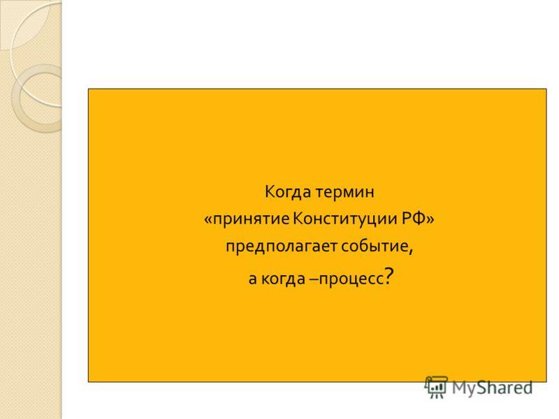 Когда термин « принятие Конституции РФ » предполагает событие, а когда – процесс ?