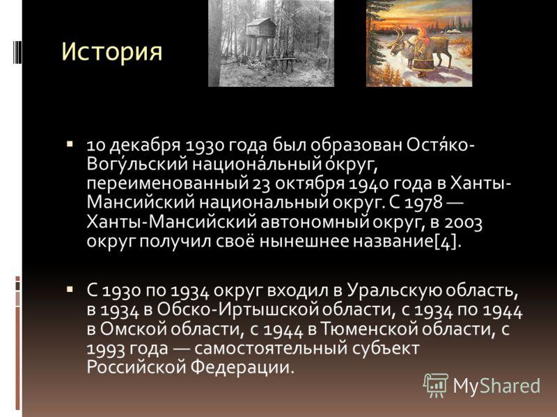История 10 декабря 1930 года был образован Остя́ко- Вогу́льский национа́льный о́круг, переименованный 23 октября 1940 года в Ханты- Мансийский национальный округ. С 1978 Ханты-Мансийский автономный округ, в 2003 округ получил своё нынешнее название[4