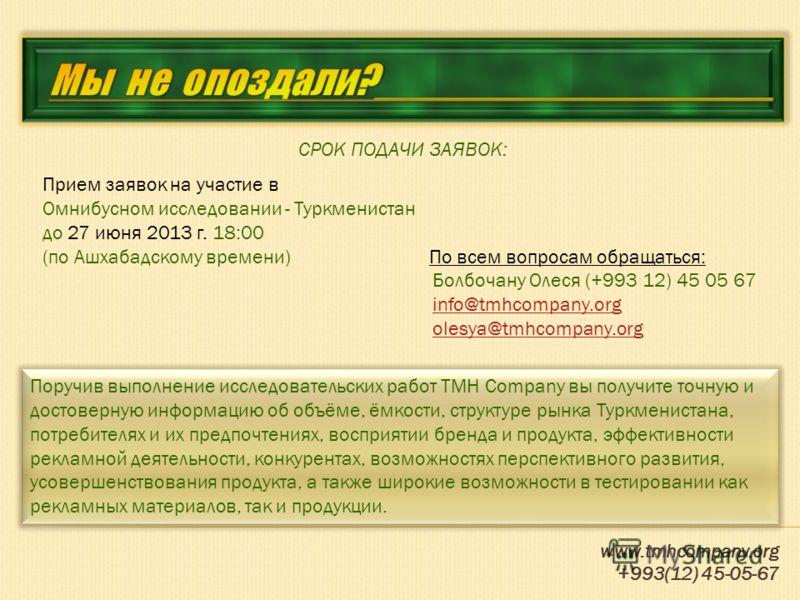 www.tmhcompany.org +993(12) 45-05-67 СРОК ПОДАЧИ ЗАЯВОК: Прием заявок на участие в Омнибусном исследовании - Туркменистан до 27 июня 2013 г. 18:00 (по Ашхабадскому времени) По всем вопросам обращаться: Болбочану Олеся (+993 12) 45 05 67 info@tmhcompa