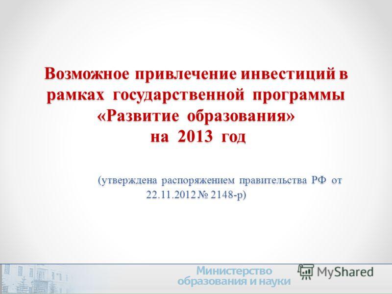 Возможное привлечение инвестиций в рамках государственной программы «Развитие образования» на 2013 год (утверждена распоряжением правительства РФ от 22.11.2012 2148-р)