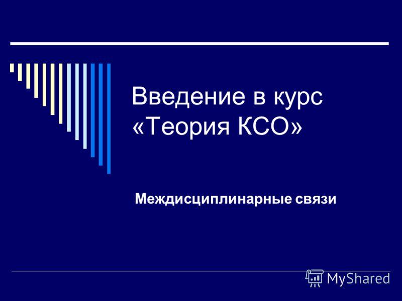 Введение в курс «Теория КСО» Междисциплинарные связи