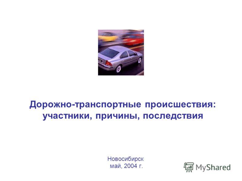 Дорожно-транспортные происшествия: участники, причины, последствия Новосибирск май, 2004 г.
