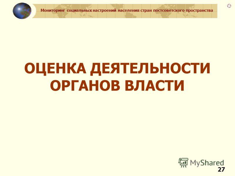 Мониторинг социальных настроений населения стран постсоветского пространства 27 ОЦЕНКА ДЕЯТЕЛЬНОСТИ ОРГАНОВ ВЛАСТИ