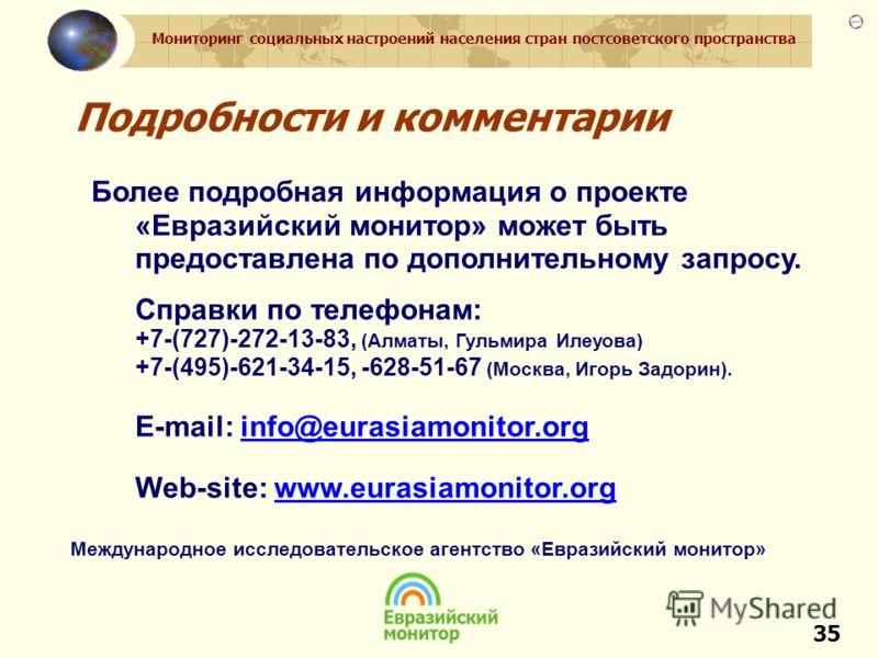 Мониторинг социальных настроений населения стран постсоветского пространства 35 Подробности и комментарии Более подробная информация о проекте «Евразийский монитор» может быть предоставлена по дополнительному запросу. Справки по телефонам: +7-(727)-2