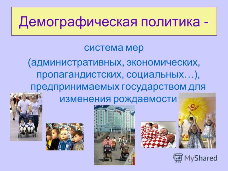 Демографическая политика - система мер (административных, экономических, пропагандистских, социальных…), предпринимаемых государством для изменения рождаемости