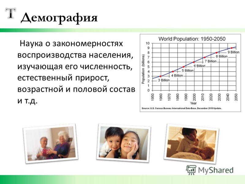 Демография Наука о закономерностях воспроизводства населения, изучающая его численность, естественный прирост, возрастной и половой состав и т.д.
