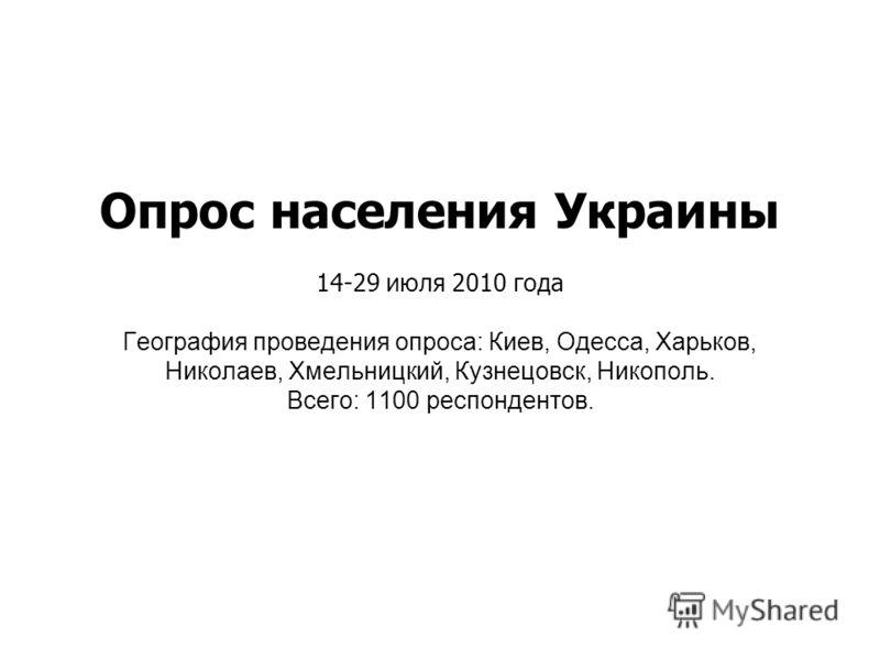 Опрос населения Украины 14-29 июля 2010 года География проведения опроса: Киев, Одесса, Харьков, Николаев, Хмельницкий, Кузнецовск, Никополь. Всего: 1100 респондентов.