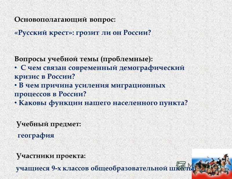 Основополагающий вопрос: «Русский крест»: грозит ли он России? Вопросы учебной темы (проблемные): С чем связан современный демографический кризис в России? В чем причина усиления миграционных процессов в России? Каковы функции нашего населенного пунк