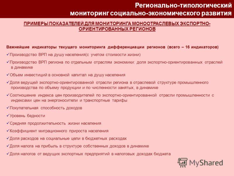 Регионально-типологический мониторинг социально-экономического развития ПРИМЕРЫ ПОКАЗАТЕЛЕЙ ДЛЯ МОНИТОРИНГА МОНООТРАСЛЕВЫХ ЭКСПОРТНО- ОРИЕНТИРОВАННЫХ РЕГИОНОВ Важнейшие индикаторы текущего мониторинга дифференциации регионов (всего – 16 индикаторов)