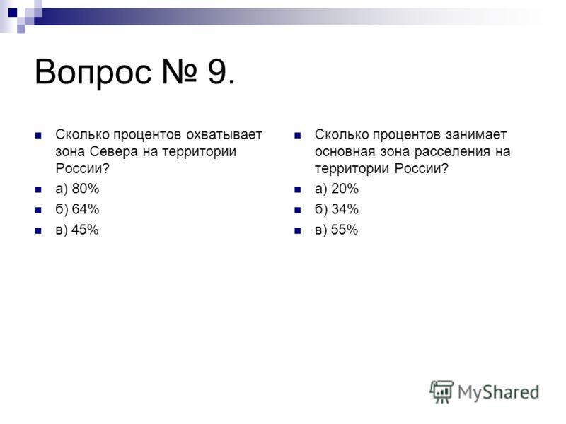 Вопрос 9. Сколько процентов охватывает зона Севера на территории России? а) 80% б) 64% в) 45% Сколько процентов занимает основная зона расселения на территории России? а) 20% б) 34% в) 55%