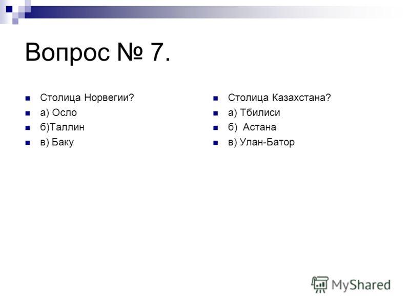 Вопрос 7. Столица Норвегии? а) Осло б)Таллин в) Баку Столица Казахстана? а) Тбилиси б) Астана в) Улан-Батор