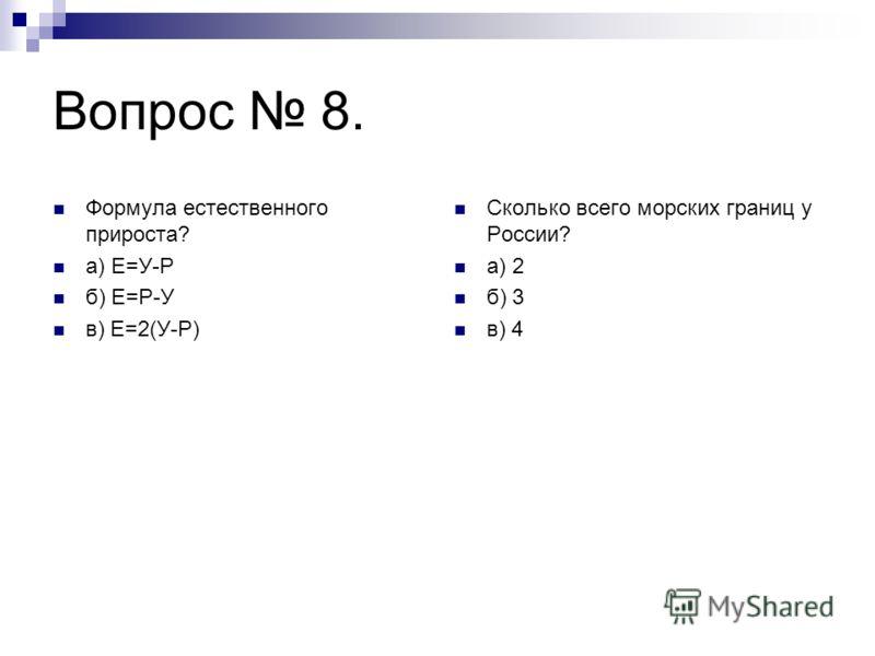 Вопрос 8. Формула естественного прироста? а) Е=У-Р б) Е=Р-У в) Е=2(У-Р) Сколько всего морских границ у России? а) 2 б) 3 в) 4