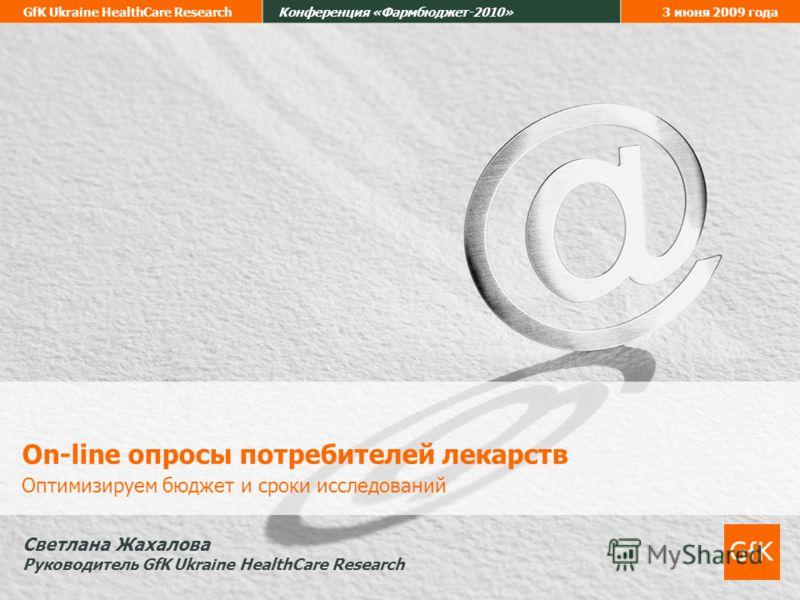 GfK Ukraine HealthCare ResearchКонференция «Фармбюджет-2010»3 июня 2009 года On-line опросы потребителей лекарств Оптимизируем бюджет и сроки исследований Светлана Жахалова Руководитель GfK Ukraine HealthCare Research