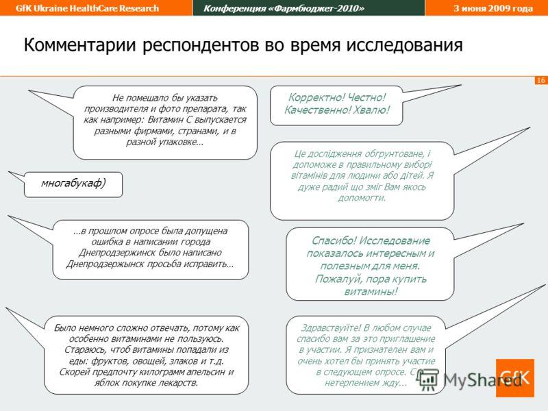 16 GfK Ukraine HealthCare ResearchКонференция «Фармбюджет-2010»3 июня 2009 года Комментарии респондентов во время исследования Не помешало бы указать производителя и фото препарата, так как например: Витамин С выпускается разными фирмами, странами, и
