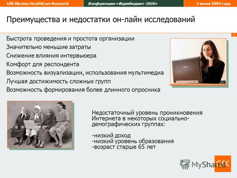 3 GfK Ukraine HealthCare ResearchКонференция «Фармбюджет-2010»3 июня 2009 года Недостаточный уровень проникновения Интернета в некоторых социально- демографических группах: -низкий доход -низкий уровень образования -возраст старше 65 лет Преимущества