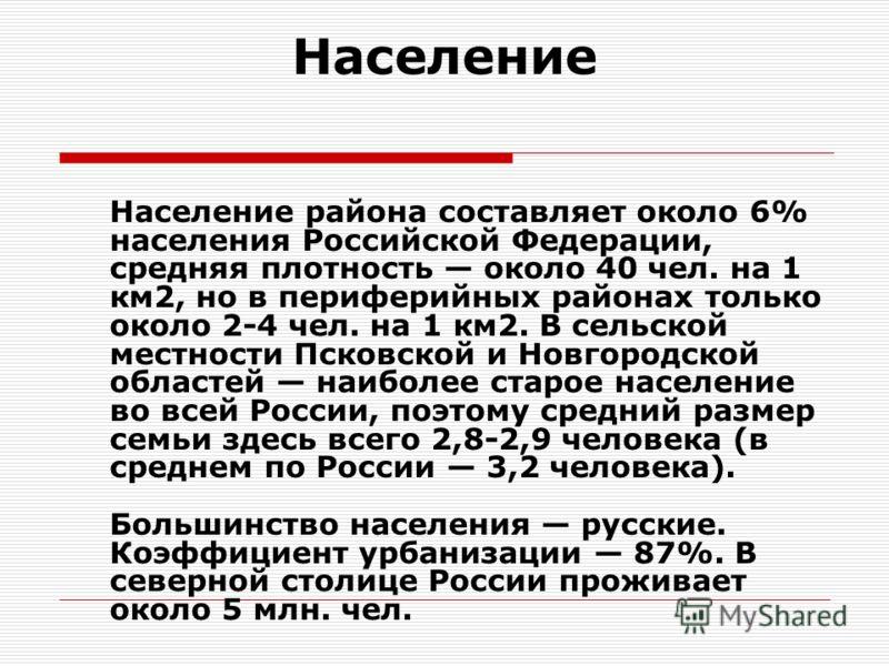 Население Население района составляет около 6% населения Российской Федерации, средняя плотность около 40 чел. на 1 км2, но в периферийных районах только около 2-4 чел. на 1 км2. В сельской местности Псковской и Новгородской областей наиболее старое