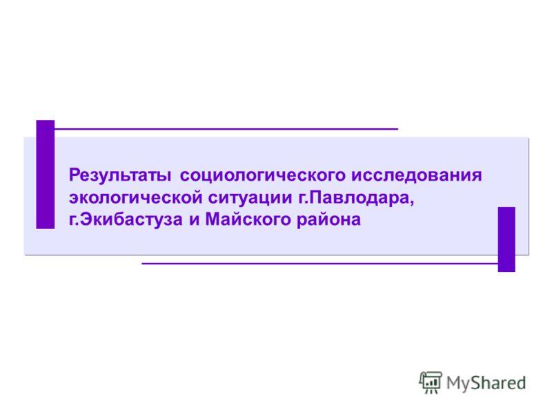 Результаты социологического исследования экологической ситуации г.Павлодара, г.Экибастуза и Майского района