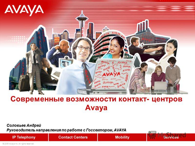 © 2005 Avaya Inc. All rights reserved. Современные возможности контакт- центров Avaya Соловьев Андрей Руководитель направления по работе с Госсектором, AVAYA