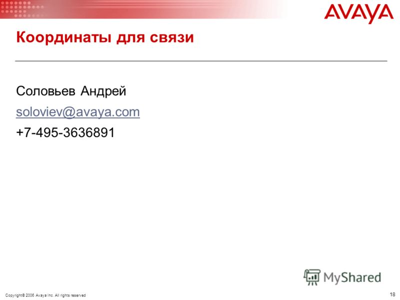 18 © 2005 Avaya Inc. All rights reserved. Координаты для связи Соловьев Андрей soloviev@avaya.com +7-495-3636891 Copyright© 2006 Avaya Inc. All rights reserved