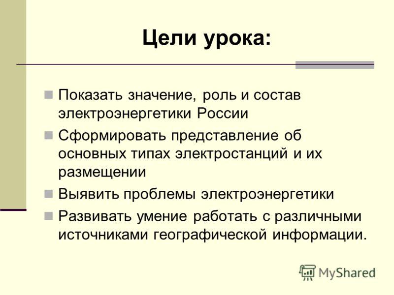 Цели урока: Показать значение, роль и состав электроэнергетики России Сформировать представление об основных типах электростанций и их размещении Выявить проблемы электроэнергетики Развивать умение работать с различными источниками географической инф