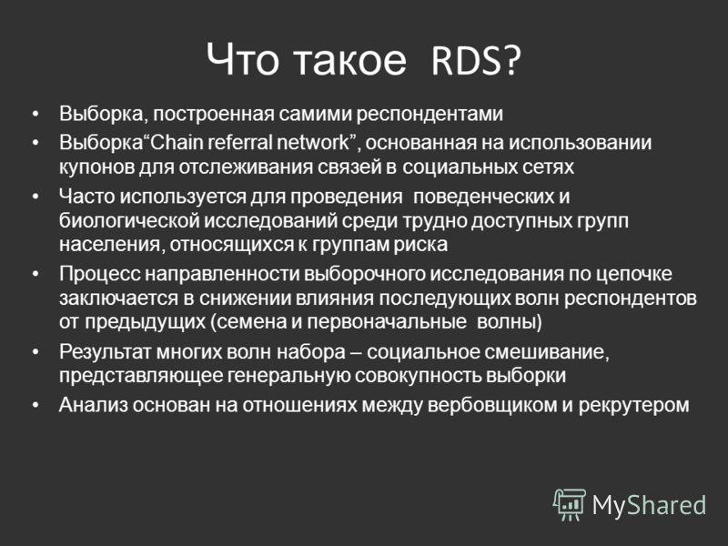 Что такое RDS? Выборка, построенная самими респондентами ВыборкаChain referral network, основанная на использовании купонов для отслеживания связей в социальных сетях Часто используется для проведения поведенческих и биологической исследований среди