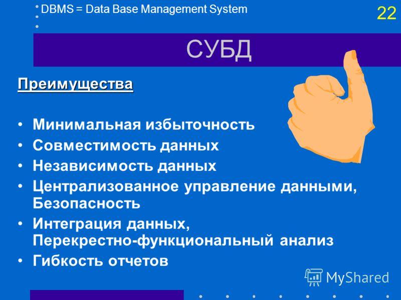 21 СУБД DBMS = Data Base Management System Файловый метод Метод баз данных (Банк данных) База данных СУБД Приложение 1 Приложение 2 Приложение 3 Файл 1 Файл 2 Файл 3 Приложение 1 Приложение 2 Приложение 3 ABC BCD CDE ABCDEABCDE